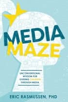 Media Maze - Unconventional Wisdom for Guiding Children Through Media ebook by Eric Rasmussen