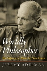 Worldly Philosopher - The Odyssey of Albert O. Hirschman ebook by Jeremy Adelman