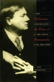 Politicians, the Press, and Propaganda - Lord Northcliffe and the Great War, 1914-1920 ebook by J. Lee Thompson