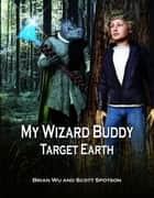 My Wizard Buddy: Target Earth ebook by Brian Wu, Scott Spotson