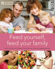 Feed Yourself, Feed Your Family: Good Nutrition and Healthy Cooking for New Mums and Growing Families ebook by La Leche League International