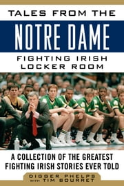 Tales from the Notre Dame Fighting Irish Locker Room - A Collection of the Greatest Fighting Irish Stories Ever Told ebook by Digger Phelps,Tim Bourret