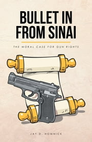 Bullet in from Sinai - The Moral Case for Gun Rights ebook by Jay D. Homnick