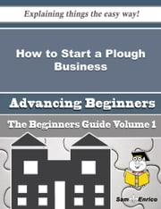 How to Start a Plough Business (Beginners Guide) - How to Start a Plough Business (Beginners Guide) ebook by Laronda Venable