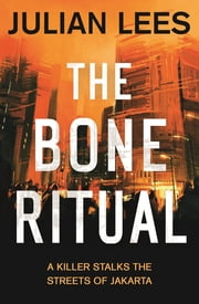 The Bone Ritual - a gripping thriller set in the teeming streets of contemporary Jakarta ebook by Julian Lees