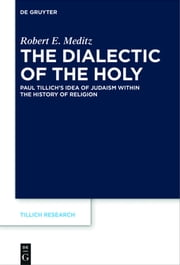 The Dialectic of the Holy - Paul Tillich's Idea of Judaism within the History of Religion ebook by Robert E. Meditz