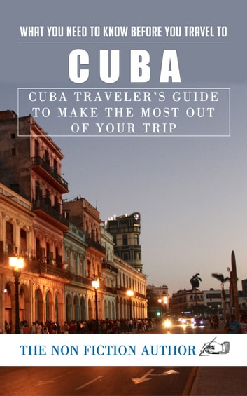 What You Need to Know Before You Travel to Cuba - Cuba Traveler's Guide to Make the Most Out of Your Trip ebook by The Non Fiction Author