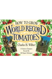How to Grow World Record Tomatoes - A Guinness Champion Reveals His All-Organic Techniques ebook by Charles H. Wilber