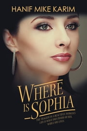 Where Is Sophia - The Tragedy in a Beautiful Womans Life Is What Dies Inside of Her, While She Lives. ebook by Hanif Mike Karim