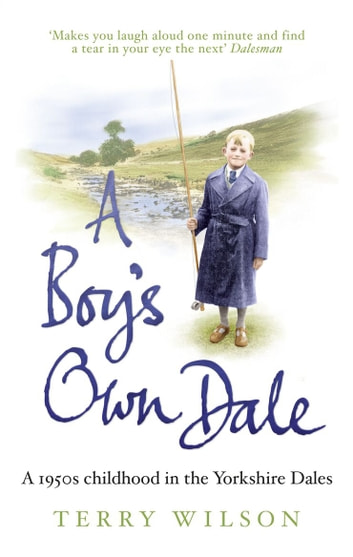 A Boy's Own Dale - A 1950s childhood in the Yorkshire Dales ebook by Terry Wilson