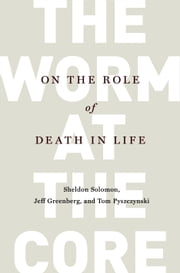 The Worm at the Core - On the Role of Death in Life ebook by Sheldon Solomon,Jeff Greenberg,Tom Pyszczynski