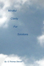 Mindful Clarity for Solutions ebook by G Thomas Stewart