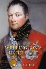 Wellington's Right Hand - Rowland, Viscount Hill ebook by Joanna Hill,Lt Gen Barney White-Spunner