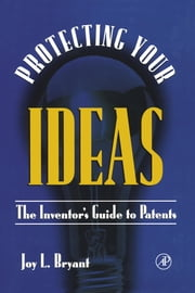 Protecting Your Ideas: The Inventor's Guide to Patents ebook by Bryant, Joy L.