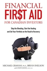 Financial First Aid for Canadian Investors - Stop the Bleeding, Start the Healing and Get Your Portfolio on the Road to Recovery ebook by Bryan Snelson,Michael Graham,Cindy David