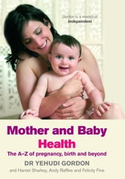 Mother and Baby Health - The A-Z of pregnancy, birth and beyond ebook by Yehudi Gordon,Harriet Sharkey,Andy Raffles,Felicity Fine