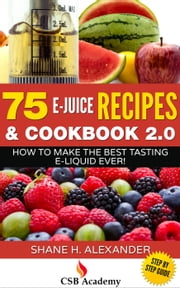 75 e-Juice Recipes & Cookbook 2.0 - How to Make the Best Tasting e-Liquid Ever! ebook by Shane H. Alexander