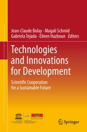 Technologies and Innovations for Development - Scientific Cooperation for a Sustainable Future ebook by Jean-Claude Bolay,Alexandre Schmid,Gabriela Tejada,Eileen Hazboun