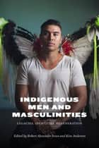 Indigenous Men and Masculinities - Legacies, Identities, Regeneration ebook by Robert Alexander Innes, Kim Anderson, Warren Cariou,...