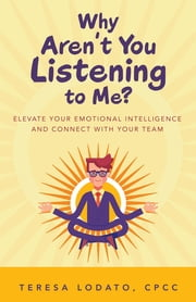 Why Aren't You Listening to Me? - Elevate Your Emotional Intelligence and Connect with Your Team ebook by Teresa Lodato CPCC