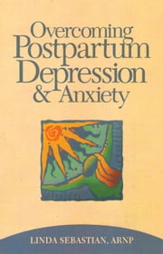 Overcoming Postpartum Depression and Anxiety ebook by Linda Sebastian