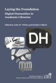 Laying the Foundation - Digital Humanities in Academic Libraries ebook by John W. White,Heather Gilbert