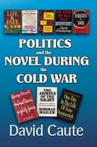 Politics and the Novel During the Cold War ebook by David Caute