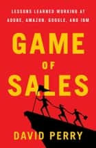 Game of Sales - Lessons Learned Working at Adobe, Amazon, Google, and IBM ebook by David Perry