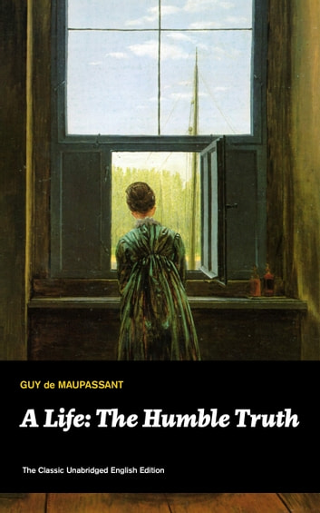 A Life: The Humble Truth (The Classic Unabridged English Edition): Satirical novel about the folly of romantic illusion from one of the greatest French writers, who had influenced Tolstoy, W. Somerset Maugham, O. Henry, Chekhov and Henry James ebook by Guy  de Maupassant