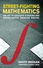 Street-Fighting Mathematics: The Art of Educated Guessing and Opportunistic Problem Solving - The Art of Educated Guessing and Opportunistic Problem Solving ebook by Sanjoy Mahajan