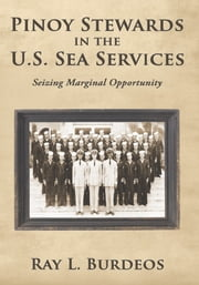 Pinoy Stewards in the U.S. Sea Services - Seizing Marginal Opportunity ebook by Ray L. Burdeos