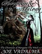 Morgaine and Melody - The Morgaine Chronicles #2 ebook by Joe Vadalma