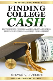 Finding College Cash: Proven Ideas to Find Scholarships, Grants, and Other Resources to Finish College Debt-Free or Better! - The Simple Pathways Series ebook by Steven C. Roberts