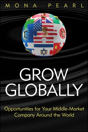 Grow Globally - Opportunities for Your Middle-Market Company Around the World ebook by Mona Pearl