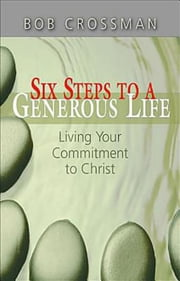 Six Steps to a Generous Life - Living Your Commitment to Christ ebook by Bob Crossman