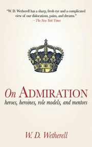On Admiration - Heroes, Heroines, Role Models, and Mentors ebook by W. D. Wetherell