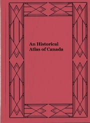 An Historical Atlas of Canada (Illustrated) ebook by Lawrence J. Burpee