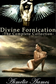 The Complete Collection of Divine Fornication - A Paranormal Story of Angels, Vampires and Werewolves ebook by Aimélie Aames
