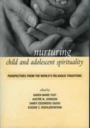 Nurturing Child and Adolescent Spirituality - Perspectives from the World's Religious Traditions ebook by Karen-Marie Yust, Aostre N. Johnson, Sandy Eisenberg Sasso,...
