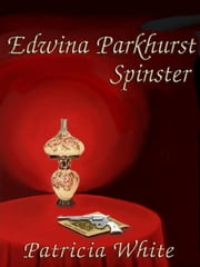 Edwina Parkhurst, Spinster ebook by White, Patricia Lucas