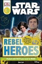 DK Readers L3: Star Wars: Rebel Heroes - Discover the Resistance and the Rebel Alliance eBook by Shari Last