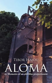 Aloma - - Or Memoirs of an Old Film Projectionist ebook by Tibor Hajdu