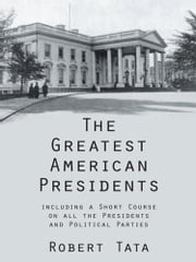 The Greatest American Presidents - including a Short Course on all the Presidents and Political Parties ebook by Robert Tata
