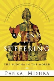 An End to Suffering - The Buddha in the World ebook by Pankaj Mishra
