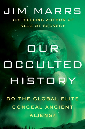 Our Occulted History - Do the Global Elite Conceal Ancient Aliens? ebook by Jim Marrs