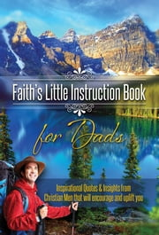 Faith's Little Instruction Books for Dads - Inspirational Quotes and Insights from Christian Men That Will Encourage and Uplift You ebook by House, Harrison