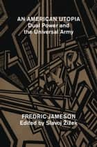 An American Utopia - Dual Power and the Universal Army ebook by Slavoj Zizek, Fredric Jameson
