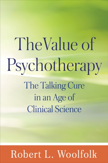 The Value of Psychotherapy - The Talking Cure in an Age of Clinical Science ebook by Robert L. Woolfolk, PhD