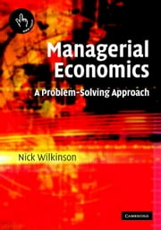 Managerial Economics - A Problem-Solving Approach ebook by Nick Wilkinson