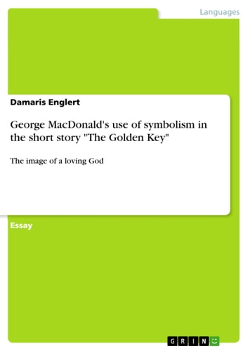 George MacDonald's use of symbolism in the short story 'The Golden Key' - The image of a loving God ebook by Damaris Englert